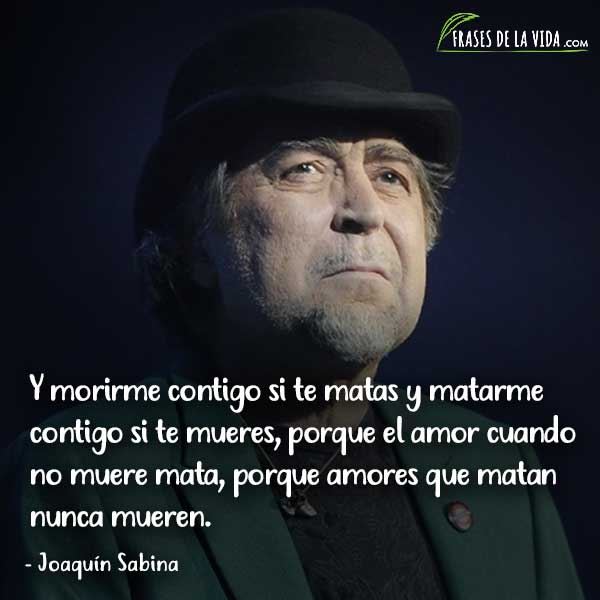 Frases de Joaquín Sabina, Y morirme contigo si te matas y matarme contigo si te mueres, porque el amor cuando no muere mata, porque amores que matan nunca mueren.