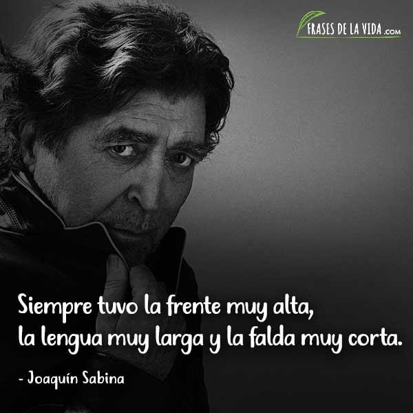 Frases de Joaquín Sabina, Siempre tuvo la frente muy alta, la lengua muy larga y la falda muy corta.