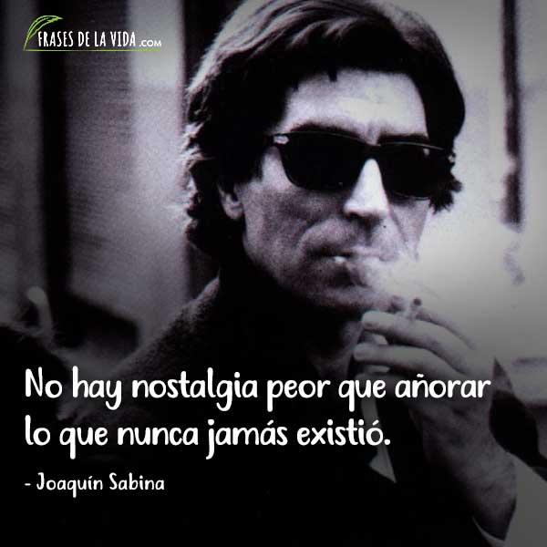 Frases de Joaquín Sabina, No hay nostalgia peor que añorar lo que nunca jamás existió.