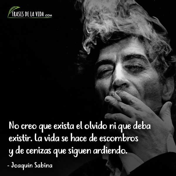 Frases de Joaquín Sabina, No creo que exista el olvido ni que deba existir. La vida se hace de escombros y de cenizas que siguen ardiendo.
