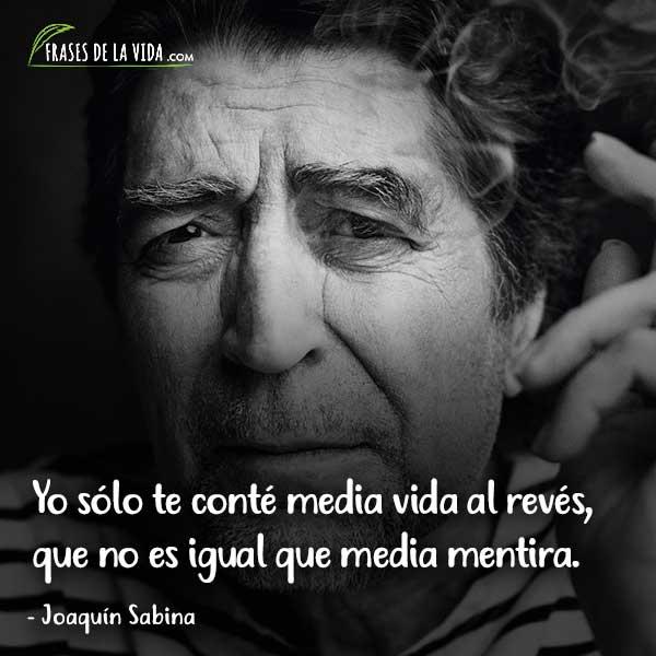 Frases de Joaquín Sabina, Yo sólo te conté media vida al revés, que no es igual que media mentira.
