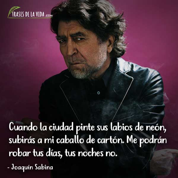 Frases de Joaquín Sabina, Cuando la ciudad pinte sus labios de neón, subirás a mi caballo de cartón. Me podrán robar tus días, tus noches no.