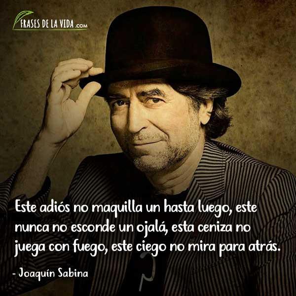 Frases de Joaquín Sabina, Este adiós no maquilla un hasta luego, este nunca no esconde un ojalá, esta ceniza no juega con fuego, este ciego no mira para atrás.