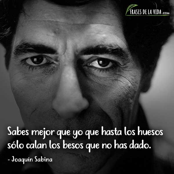 Frases de Joaquín Sabina, Sabes mejor que yo que hasta los huesos sólo calan los besos que no has dado.