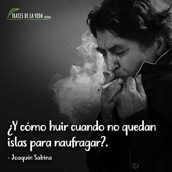 Frases de Joaquín Sabina, ¿Y cómo huir cuando no quedan islas para naufragar?.