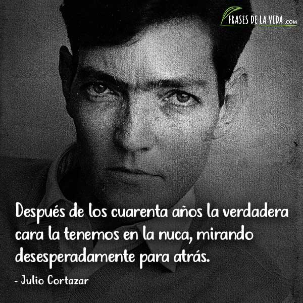 Frases de Julio Cortázar, Después de los cuarenta años la verdadera cara la tenemos en la nuca, mirando desesperadamente para atrás.