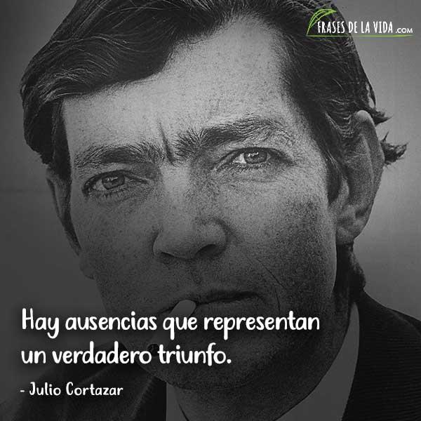 Frases de Julio Cortázar, Hay ausencias que representan un verdadero triunfo.