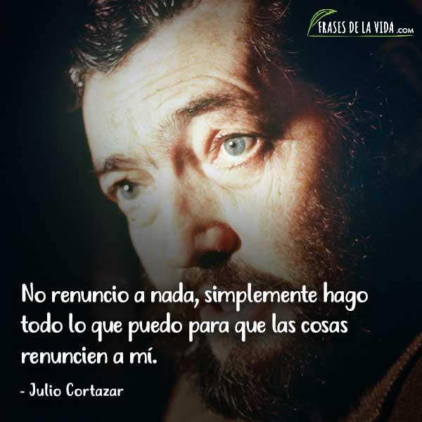 Frases de Julio Cortázar, No renuncio a nada, simplemente hago todo lo que puedo para que las cosas renuncien a mí.