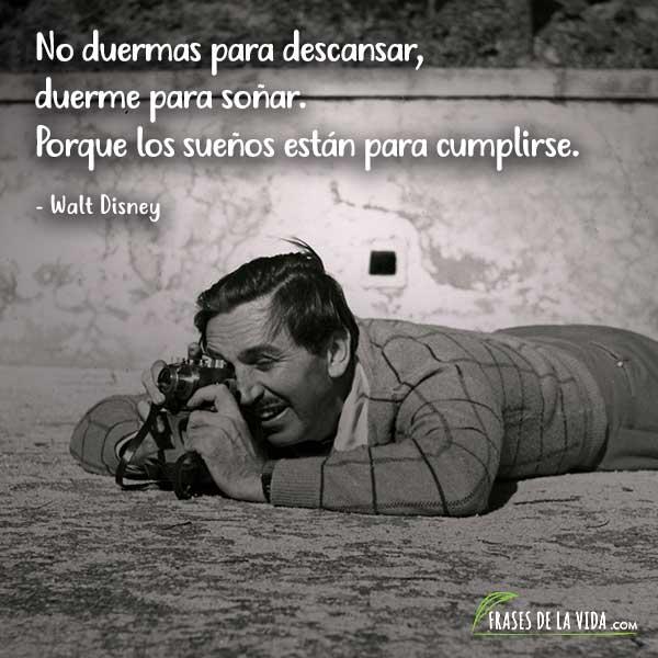 Frases de Walt Disney, No duermas para descansar, duerme para soñar. Porque los sueños están para cumplirse.