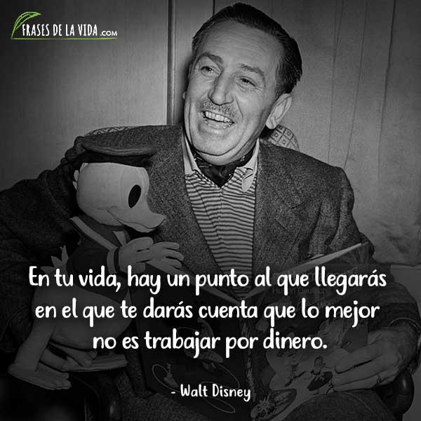 Frases de Walt Disney, En tu vida, hay un punto al que llegarás en el que te darás cuenta que lo mejor no es trabajar por dinero.