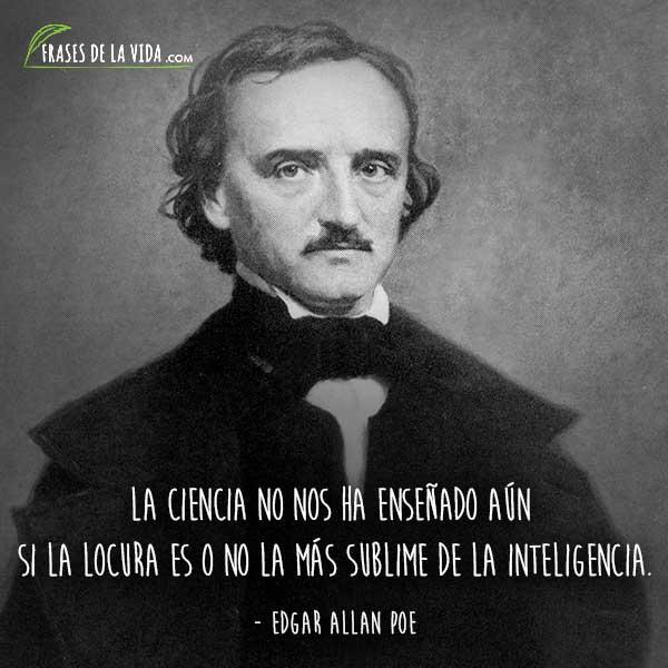 Frases de Edgar Allan Poe, La ciencia no nos ha enseñado aún si la locura es o no la más sublime de la inteligencia.