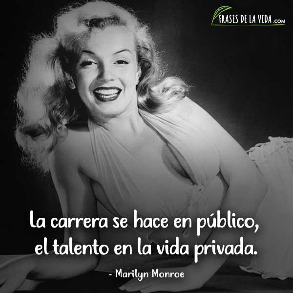 Frases de Marilyn Monroe, La carrera se hace en público, el talento en la vida privada.