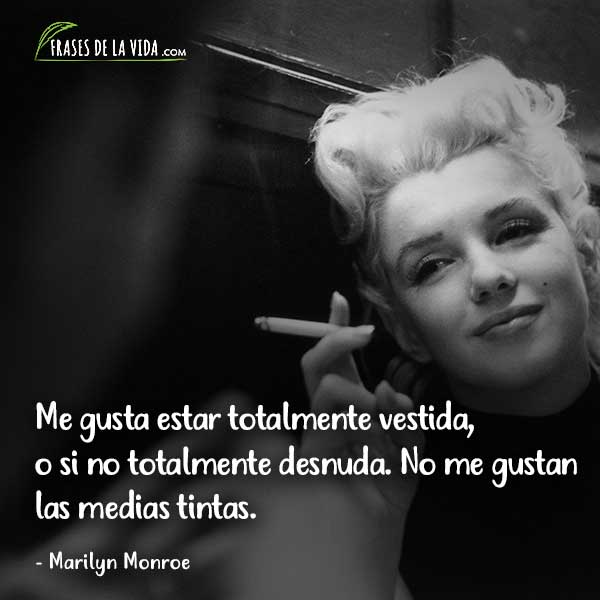 Frases de Marilyn Monroe, Me gusta estar totalmente vestida, o si no totalmente desnuda. No me gustan las medias tintas.