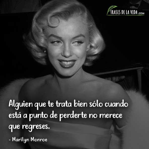Frases de Marilyn Monroe, Alguien que te trata bien sólo cuando está a punto de perderte no merece que regreses.