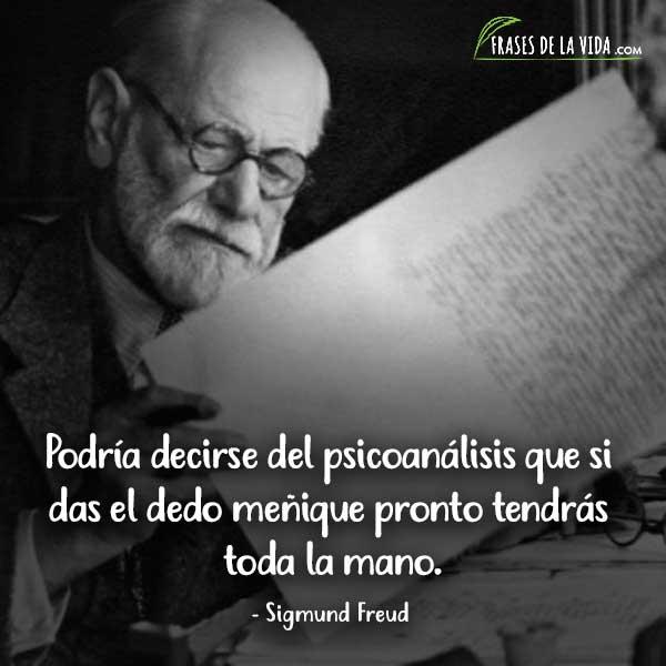 Frases de Sigmund Freud, Podría decirse del psicoanálisis que si das el dedo meñique pronto tendrás toda la mano.