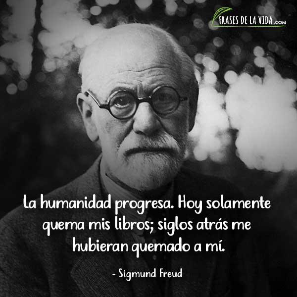 Frases de Sigmund Freud, La humanidad progresa. Hoy solamente quema mis libros; siglos atrás me hubieran quemado a mí.