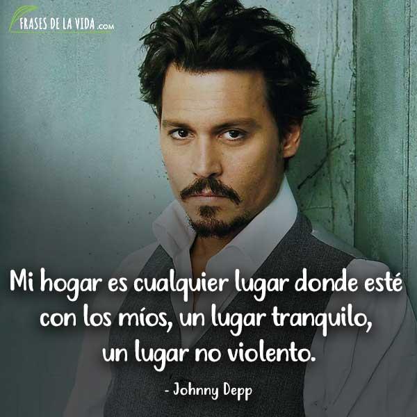 Frases de Johnny Depp, Mi hogar es cualquier lugar donde esté con los míos, un lugar tranquilo, un lugar no violento.