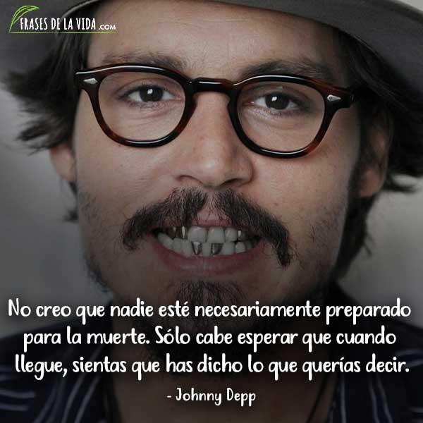 Frases de Johnny Depp, No creo que nadie esté necesariamente preparado para la muerte. Sólo cabe esperar que cuando llegue, sientas que has dicho lo que querías decir.