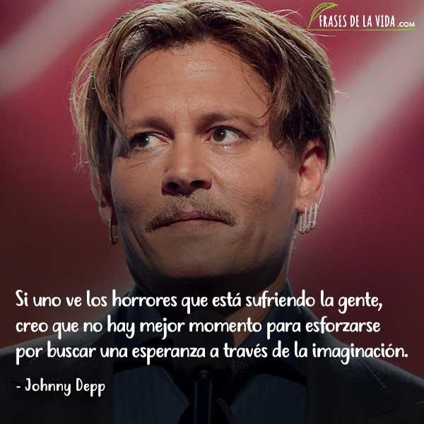 Frases de Johnny Depp, Si uno ve los horrores que está sufriendo la gente, creo que no hay mejor momento para esforzarse por buscar una esperanza a través de la imaginación.