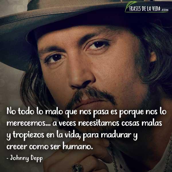 Frases de Johnny Depp, No todo lo malo que nos pasa es porque nos lo merecemos... a veces necesitamos cosas malas y tropiezos en la vida, para madurar y crecer como ser humano.