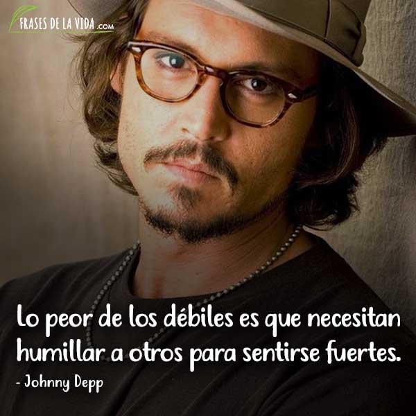 Frases de Johnny Depp, Lo peor de los débiles es que necesitan humillar a otros para sentirse fuertes.