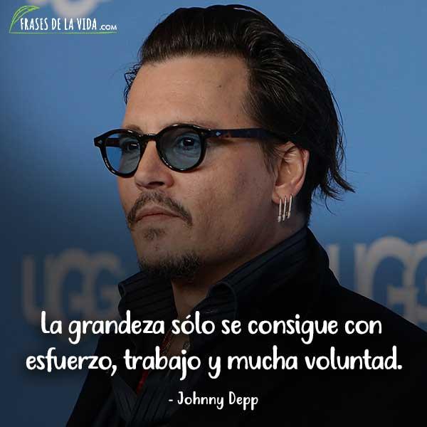 Frases de Johnny Depp, La grandeza sólo se consigue con esfuerzo, trabajo y mucha voluntad.