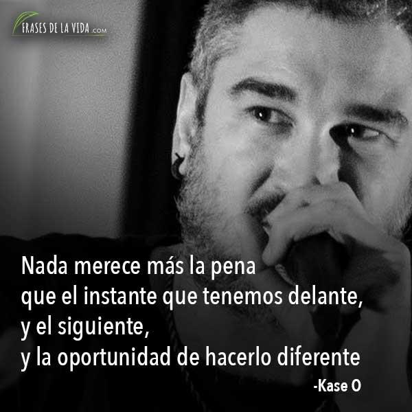 Frases de Kase O, Nada merece más la pena que el instante que tenemos delante y el siguiente y la oportunidad de hacerlo diferente.