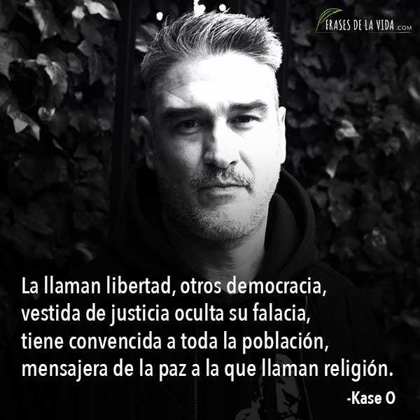 Frases de Kase O, La llaman libertad, otros democracia, vestida de justicia oculta su falacia, tiene convencida a toda la población, mensajera de la paz a la que llaman religión.