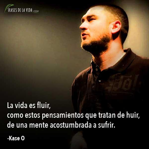 Frases de Kase O, La vida es fluir, como estos pensamientos que tratan de huir, de una mente acostumbrada a sufrir.