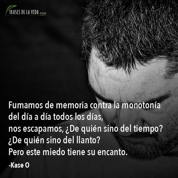 Frases de Kase O, Fumamos de memoria contra la monotonía del día a día todos los días, nos escapamos, ¿De quién sino del tiempo? ¿De quién sino del llanto? Pero este miedo tiene su encanto.