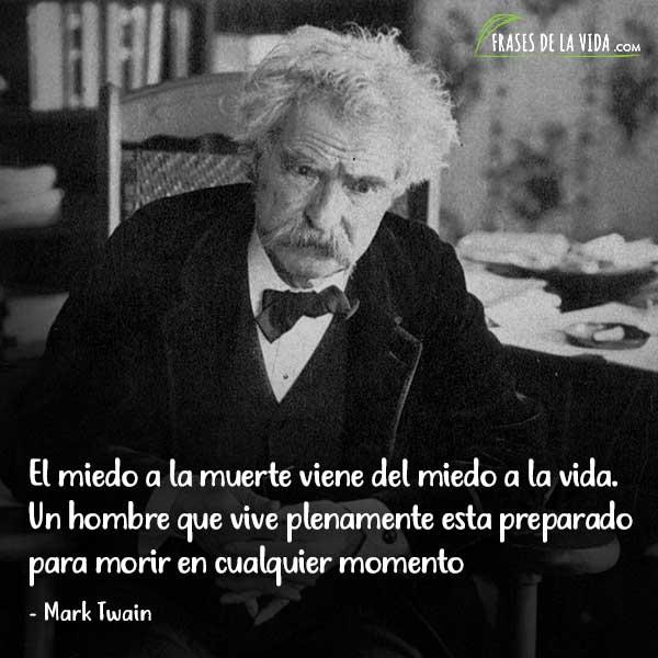 Frases de Mark Twain, El miedo a la muerte viene del miedo a la vida. Un hombre que vive plenamente esta preparado para morir en cualquier momento