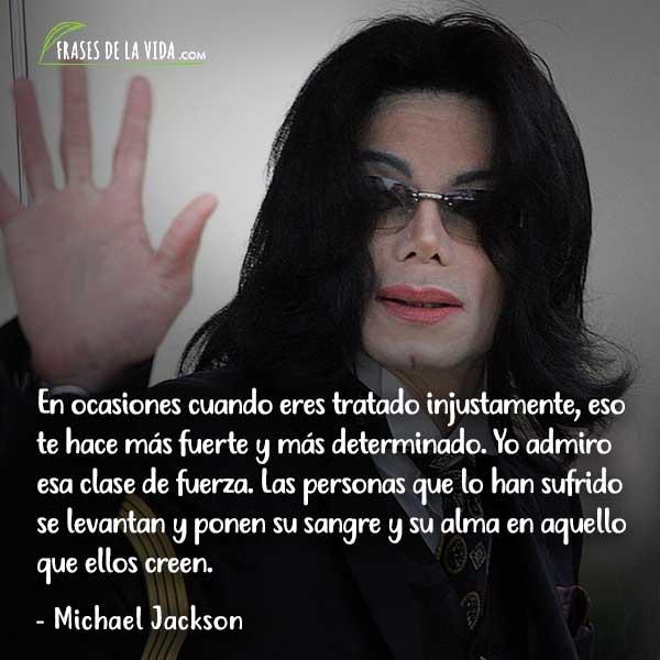Frases de Michael Jackson, En ocasiones cuando eres tratado injustamente, eso te hace más fuerte y más determinado. Yo admiro esa clase de fuerza. Las personas que lo han sufrido se levantan y ponen su sangre y su alma en aquello que ellos creen.