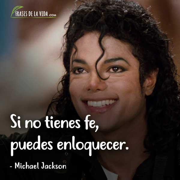 Frases de Michael Jackson, Si no tienes fe, puedes enloquecer.