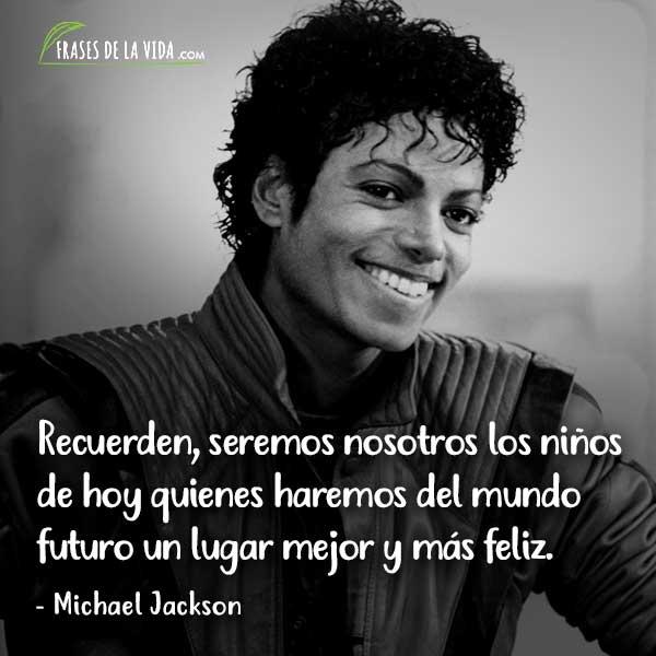 Frases de Michael Jackson, Recuerden, seremos nosotros los niños de hoy quienes haremos del mundo futuro un lugar mejor y más feliz.