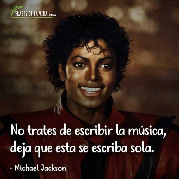 Frases de Michael Jackson, No trates de escribir la música, deja que esta se escriba sola.