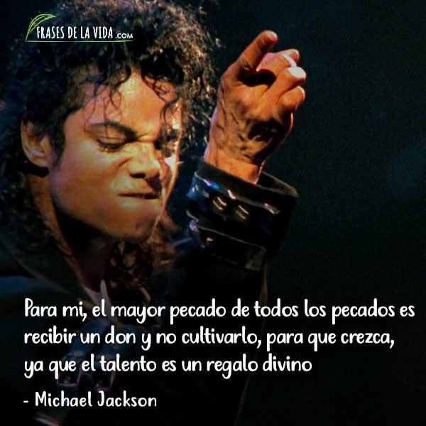 Frases de Michael Jackson, Para mi, el mayor pecado de todos los pecados es recibir un don y no cultivarlo, para que crezca, ya que el talento es un regalo divino.