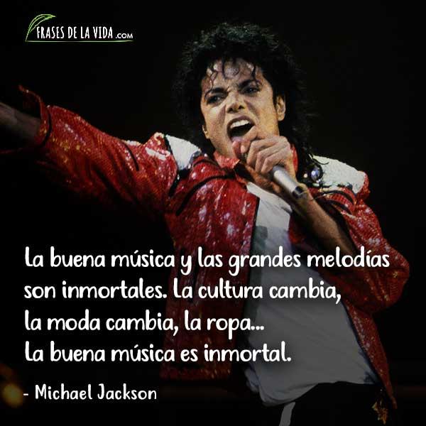 Frases de Michael Jackson, La buena música y las grandes melodías son inmortales. La cultura cambia, la moda cambia, la ropa... La buena música es inmortal.