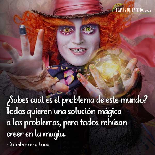 Frases del Sombrerero Loco, ¿Sabes cuál es el problema de este mundo? Todos quieren una solución mágica a los problemas, pero todos rehúsan creer en la magia.