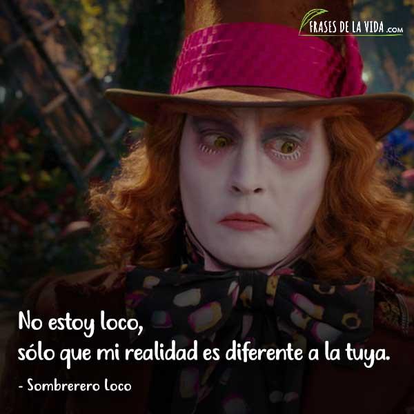 Frases del Sombrerero Loco, No estoy loco, sólo que mi realidad es diferente a la tuya.
