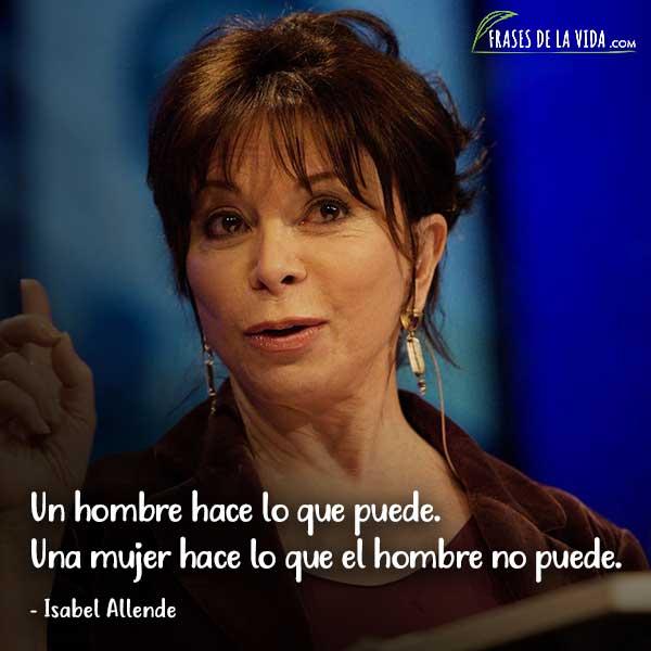 Frases de Isabel Allende, Un hombre hace lo que puede. Una mujer hace lo que el hombre no puede.