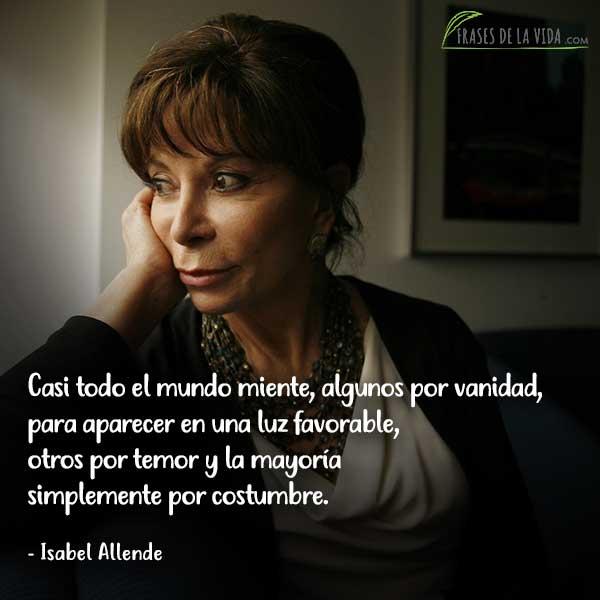 Frases de Isabel Allende, Casi todo el mundo miente, algunos por vanidad, para aparecer en una luz favorable, otros por temor y la mayoría simplemente por costumbre.