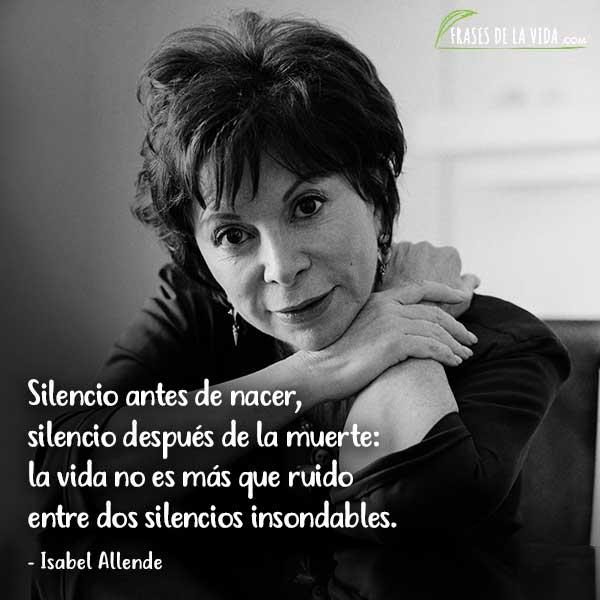 Frases de Isabel Allende, Silencio antes de nacer, silencio después de la muerte: la vida no es más que ruido entre dos silencios insondables.