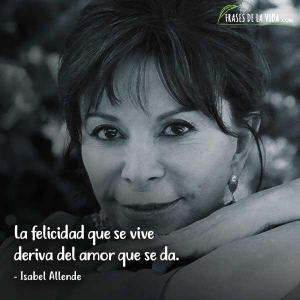 Frases de Isabel Allende, La felicidad que se vive deriva del amor que se da.