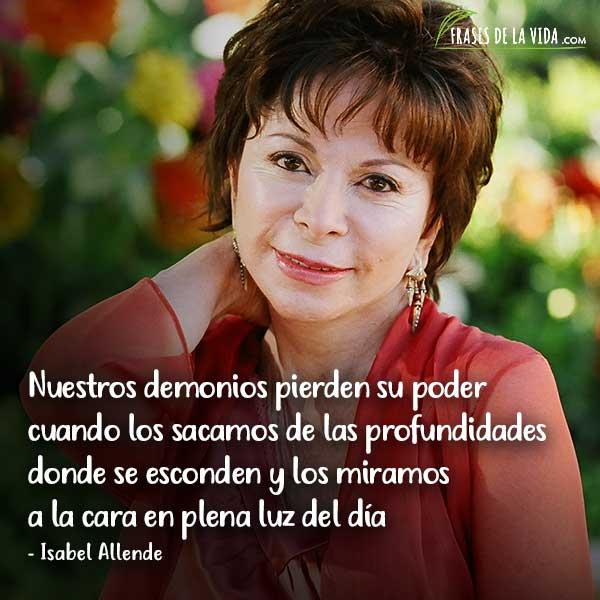 Frases de Isabel Allende, Nuestros demonios pierden su poder cuando los sacamos de las profundidades donde se esconden y los miramos a la cara en plena luz del día