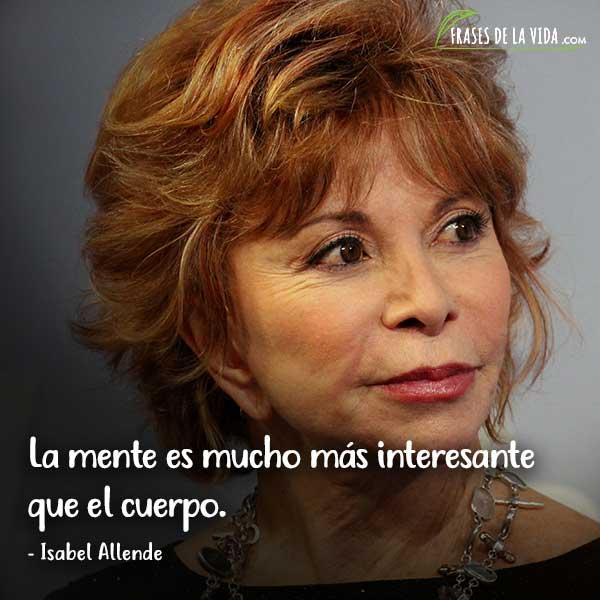 Frases de Isabel Allende, La mente es mucho más interesante que el cuerpo.