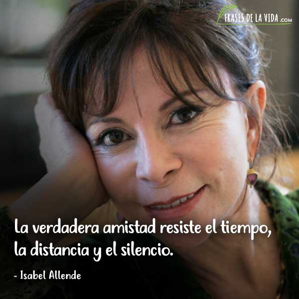Frases de Isabel Allende, La verdadera amistad resiste el tiempo, la distancia y el silencio.