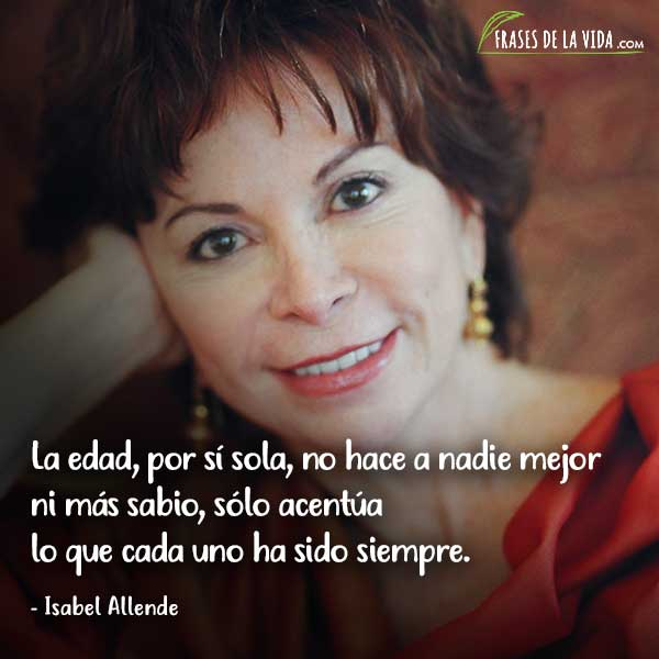 Frases de Isabel Allende, La edad, por sí sola, no hace a nadie mejor ni más sabio, sólo acentúa lo que cada uno ha sido siempre.