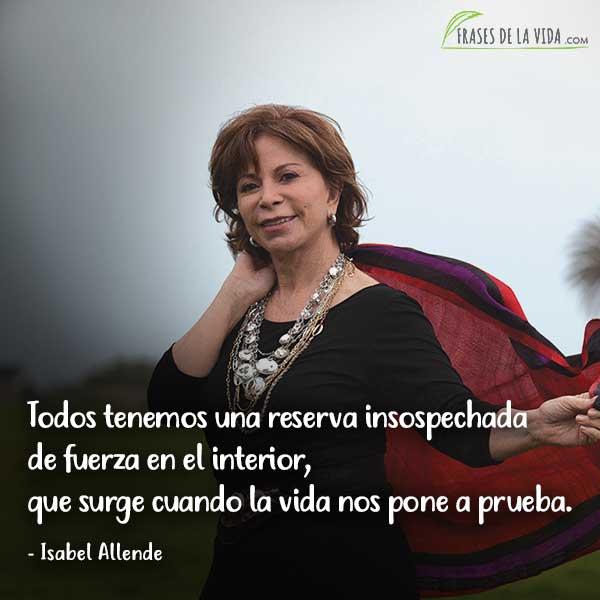 Frases de Isabel Allende, Todos tenemos una reserva insospechada de fuerza en el interior, que surge cuando la vida nos pone a prueba.