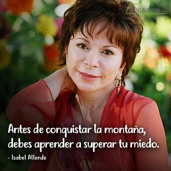 Frases de Isabel Allende, Antes de conquistar la montaña, debes aprender a superar tu miedo.