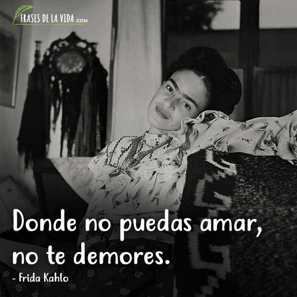 Frases de Frida Kahlo, Donde no puedas amar, no te demores.